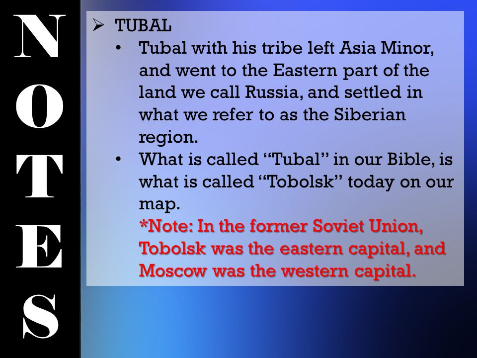 NOTESNOTES  TUBAL Tubal with his tribe left Asia Minor, and went to the Eastern part of the land we call Russia, and settled in what we refer to as the Siberian region.