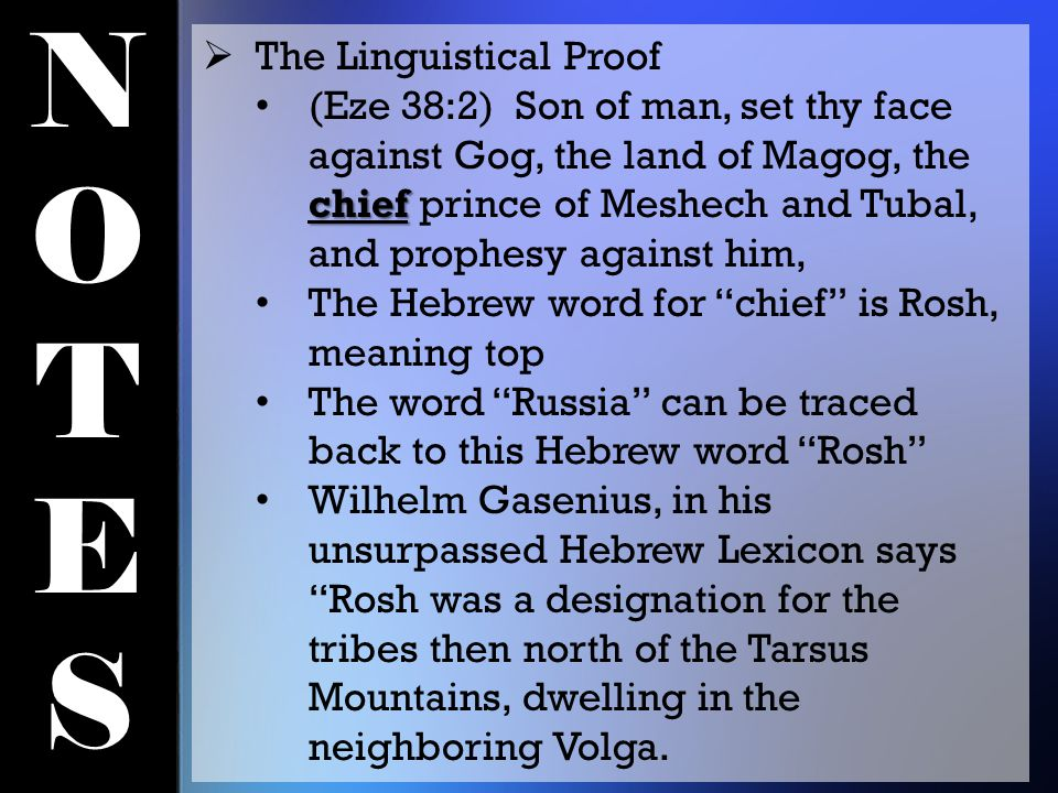 NOTESNOTES  The Linguistical Proof chief (Eze 38:2) Son of man, set thy face against Gog, the land of Magog, the chief prince of Meshech and Tubal, and prophesy against him, The Hebrew word for chief is Rosh, meaning top The word Russia can be traced back to this Hebrew word Rosh Wilhelm Gasenius, in his unsurpassed Hebrew Lexicon says Rosh was a designation for the tribes then north of the Tarsus Mountains, dwelling in the neighboring Volga.