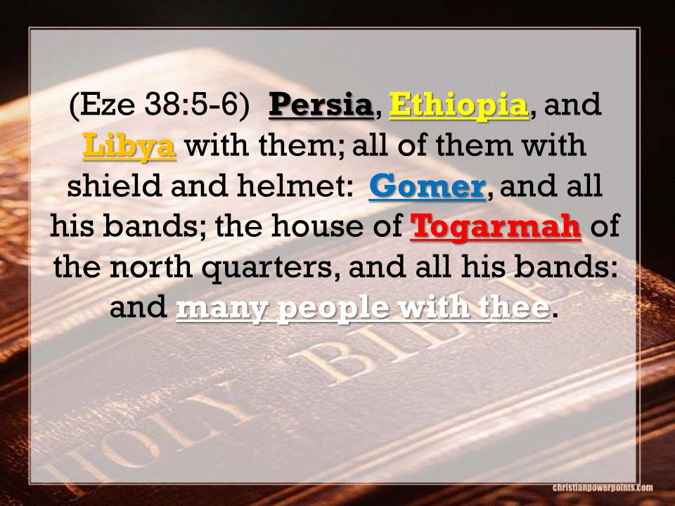 PersiaEthiopia Libya Gomer Togarmah many people with thee (Eze 38:5-6) Persia, Ethiopia, and Libya with them; all of them with shield and helmet: Gomer, and all his bands; the house of Togarmah of the north quarters, and all his bands: and many people with thee.