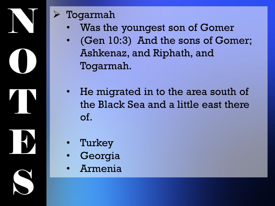 NOTESNOTES  Togarmah Was the youngest son of Gomer (Gen 10:3) And the sons of Gomer; Ashkenaz, and Riphath, and Togarmah. He migrated in to the area