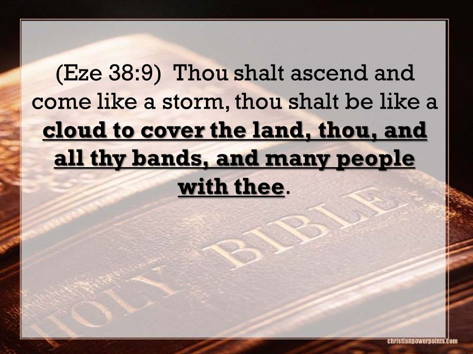 cloud to cover the land, thou, and all thy bands, and many people with thee (Eze 38:9) Thou shalt ascend and come like a storm, thou shalt be like a cloud to cover the land, thou, and all thy bands, and many people with thee.
