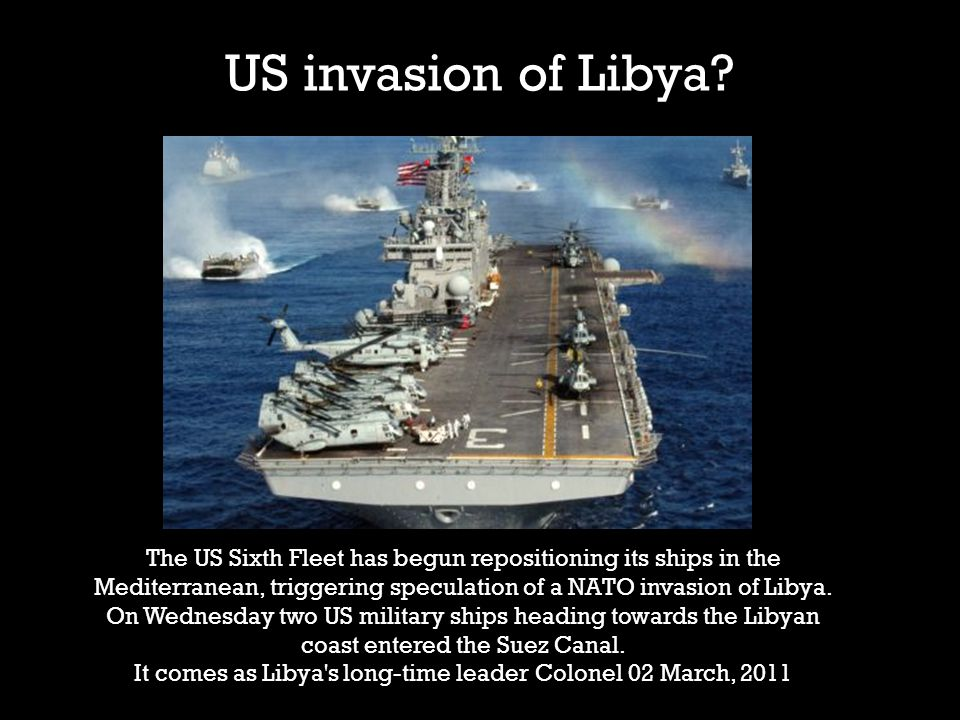 US invasion of Libya? The US Sixth Fleet has begun repositioning its ships in the Mediterranean, triggering speculation of a NATO invasion of Libya. O