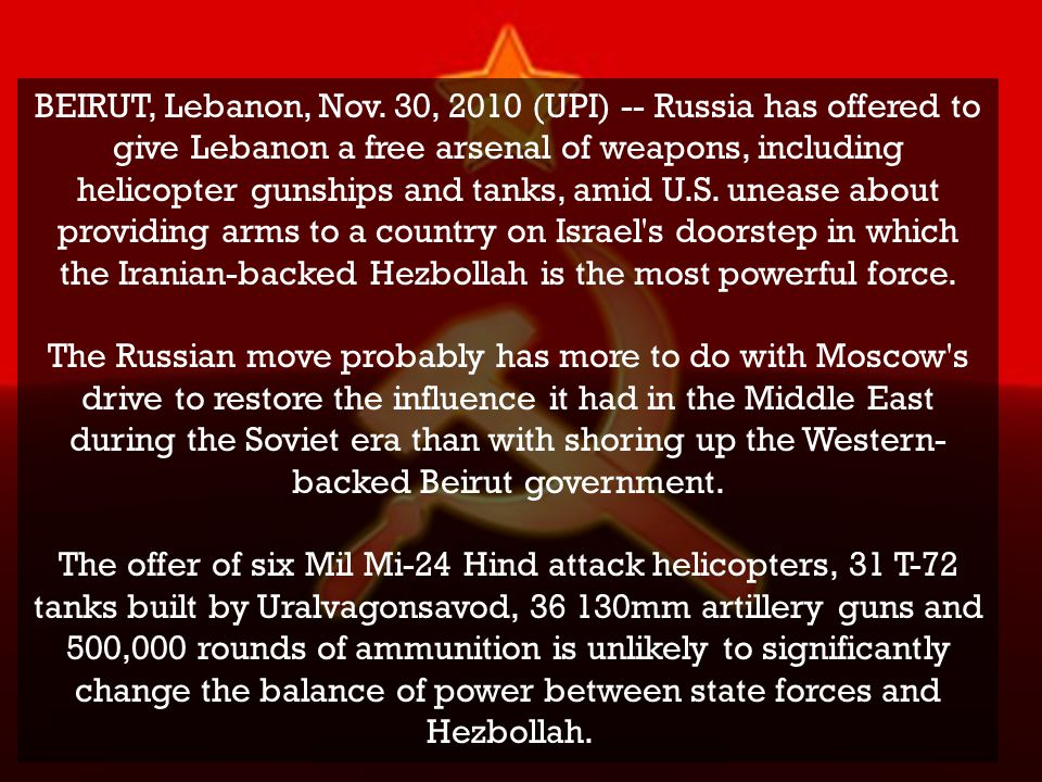BEIRUT, Lebanon, Nov. 30, 2010 (UPI) -- Russia has offered to give Lebanon a free arsenal of weapons, including helicopter gunships and tanks, amid U.