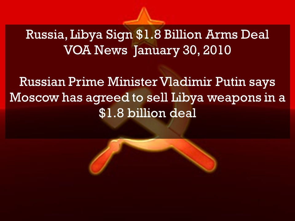 Russia, Libya Sign $1.8 Billion Arms Deal VOA News January 30, 2010 Russian Prime Minister Vladimir Putin says Moscow has agreed to sell Libya weapons