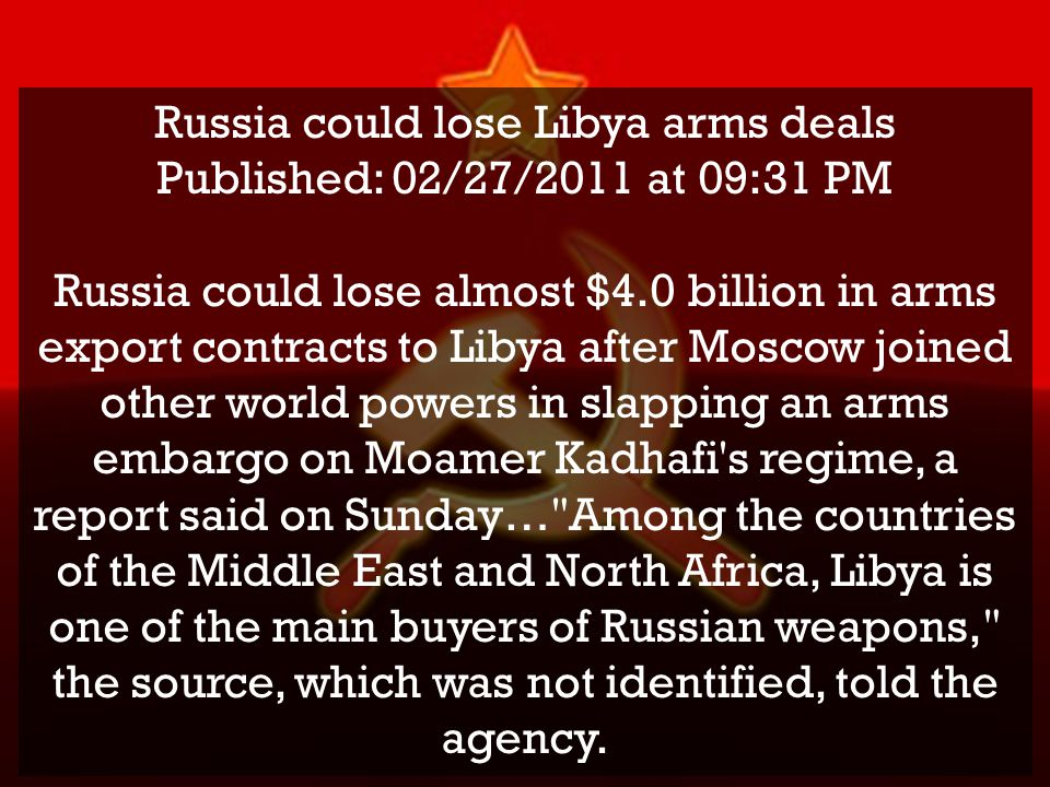 Russia could lose Libya arms deals Published: 02/27/2011 at 09:31 PM Russia could lose almost $4.0 billion in arms export contracts to Libya after Mos