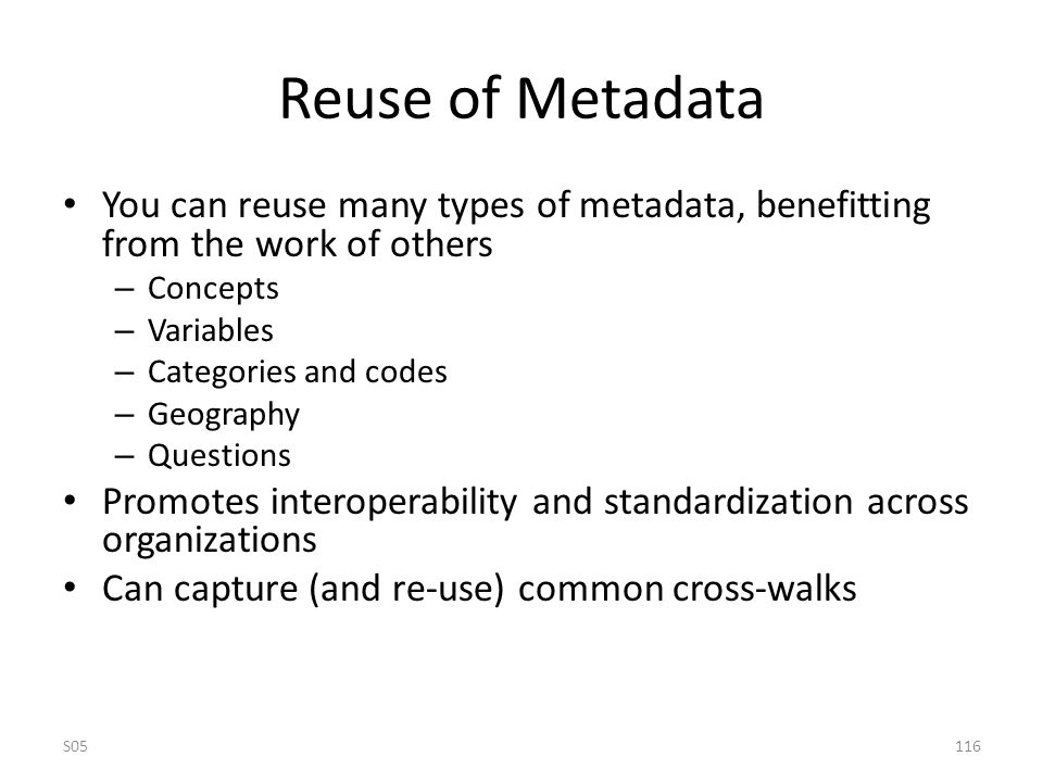 Reuse of Metadata You can reuse many types of metadata, benefitting from the work of others – Concepts – Variables – Categories and codes – Geography – Questions Promotes interoperability and standardization across organizations Can capture (and re-use) common cross-walks S05116