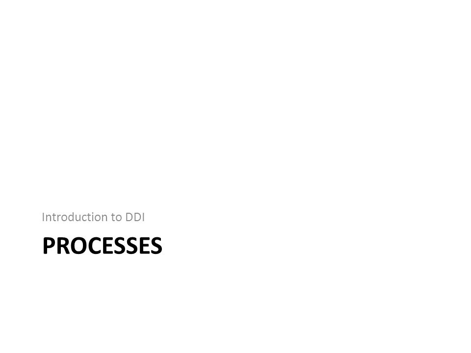 PROCESSES Introduction to DDI