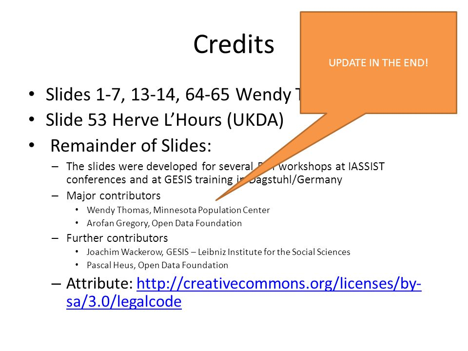 Credits Slides 1-7, 13-14, 64-65 Wendy Thomas Slide 53 Herve L'Hours (UKDA) Remainder of Slides: – The slides were developed for several DDI workshops at IASSIST conferences and at GESIS training in Dagstuhl/Germany – Major contributors Wendy Thomas, Minnesota Population Center Arofan Gregory, Open Data Foundation – Further contributors Joachim Wackerow, GESIS – Leibniz Institute for the Social Sciences Pascal Heus, Open Data Foundation – Attribute: http://creativecommons.org/licenses/by- sa/3.0/legalcodehttp://creativecommons.org/licenses/by- sa/3.0/legalcode UPDATE IN THE END!