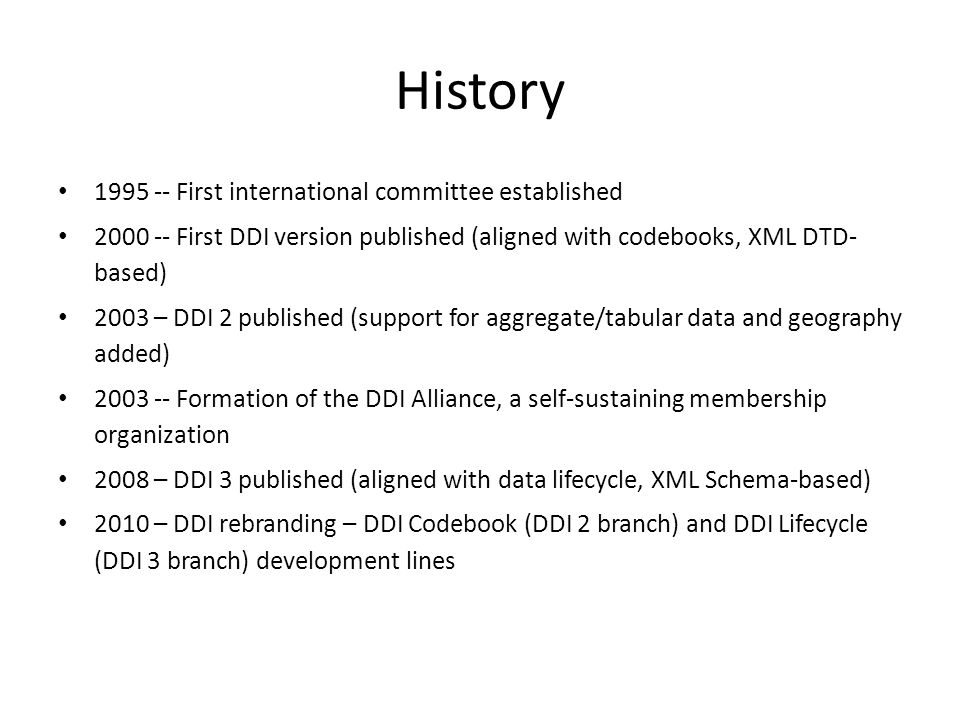 History 1995 -- First international committee established 2000 -- First DDI version published (aligned with codebooks, XML DTD- based) 2003 – DDI 2 published (support for aggregate/tabular data and geography added) 2003 -- Formation of the DDI Alliance, a self-sustaining membership organization 2008 – DDI 3 published (aligned with data lifecycle, XML Schema-based) 2010 – DDI rebranding – DDI Codebook (DDI 2 branch) and DDI Lifecycle (DDI 3 branch) development lines