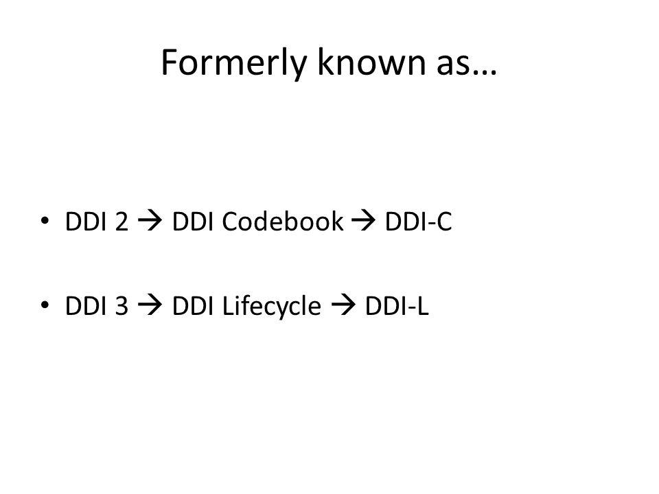 Formerly known as… DDI 2  DDI Codebook  DDI-C DDI 3  DDI Lifecycle  DDI-L