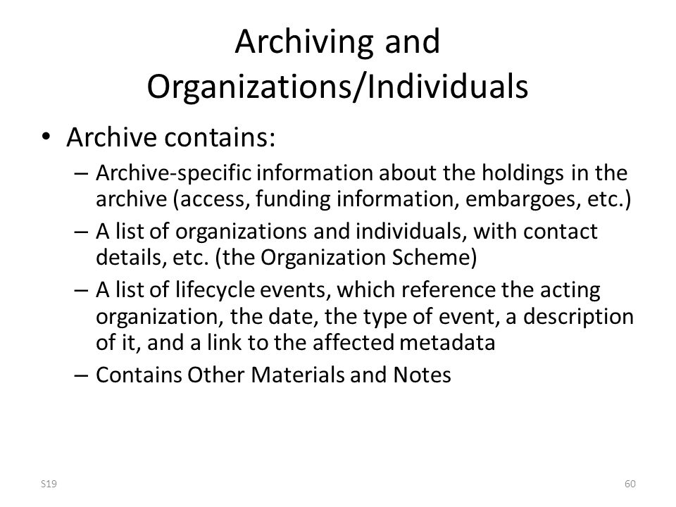 Archiving and Organizations/Individuals Archive contains: – Archive-specific information about the holdings in the archive (access, funding information, embargoes, etc.) – A list of organizations and individuals, with contact details, etc.