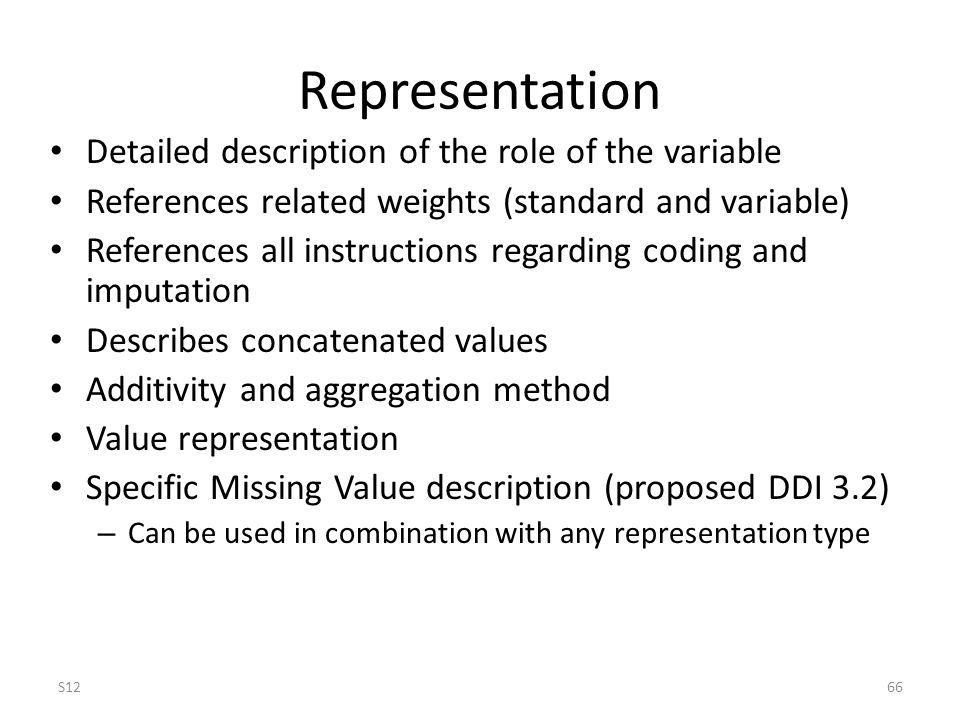 Representation Detailed description of the role of the variable References related weights (standard and variable) References all instructions regarding coding and imputation Describes concatenated values Additivity and aggregation method Value representation Specific Missing Value description (proposed DDI 3.2) – Can be used in combination with any representation type S1266