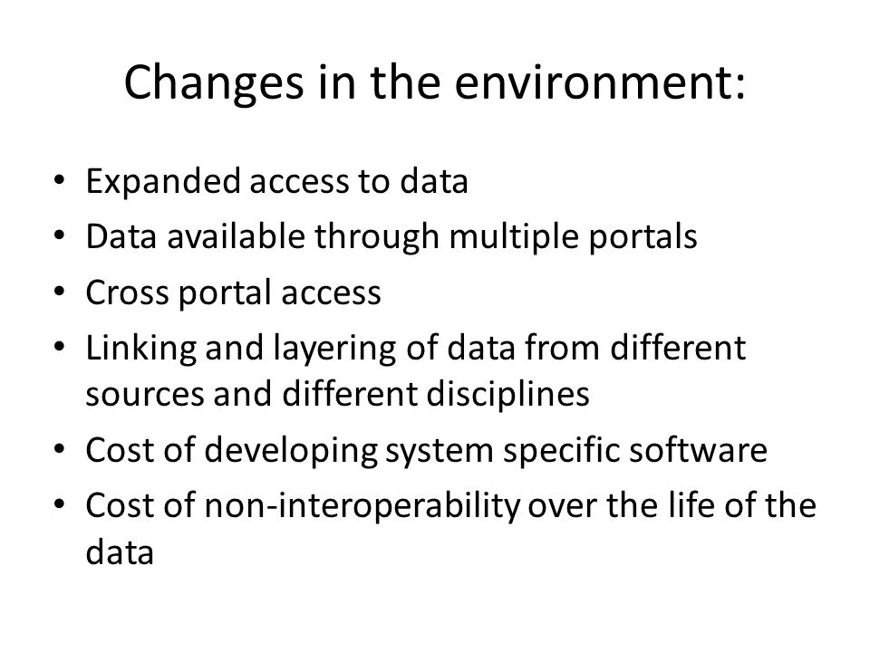 Changes in the environment: Expanded access to data Data available through multiple portals Cross portal access Linking and layering of data from different sources and different disciplines Cost of developing system specific software Cost of non-interoperability over the life of the data