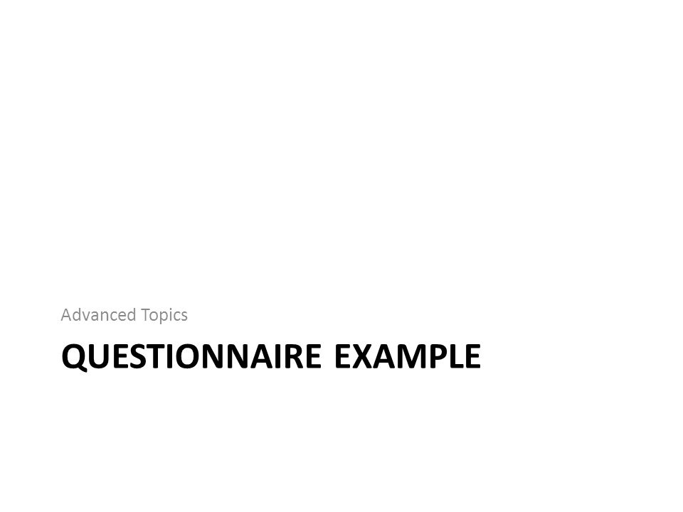 QUESTIONNAIRE EXAMPLE Advanced Topics