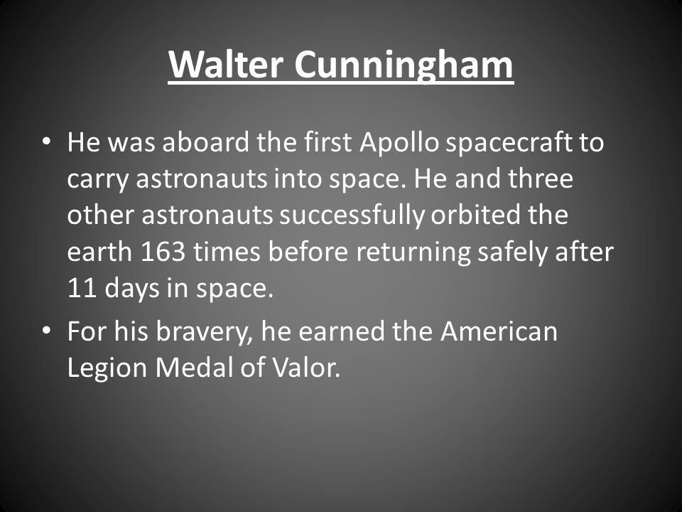 Walter Cunningham He was aboard the first Apollo spacecraft to carry astronauts into space. He and three other astronauts successfully orbited the ear