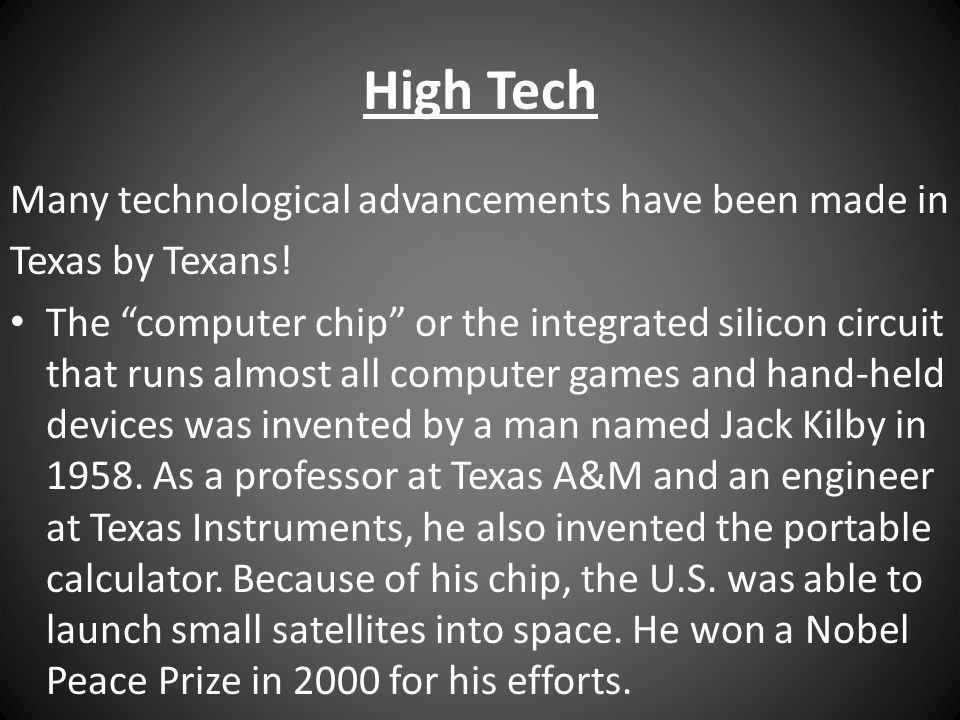 """High Tech Many technological advancements have been made in Texas by Texans! The """"computer chip"""" or the integrated silicon circuit that runs almost al"""