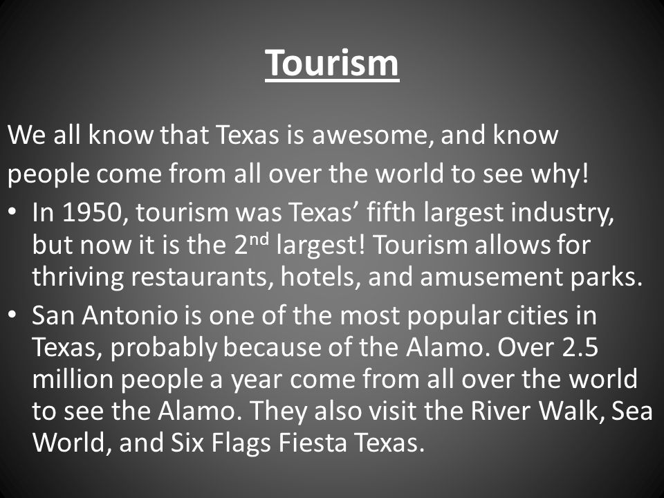 Tourism We all know that Texas is awesome, and know people come from all over the world to see why! In 1950, tourism was Texas' fifth largest industry