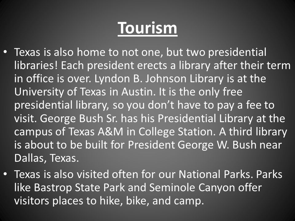 Tourism Texas is also home to not one, but two presidential libraries! Each president erects a library after their term in office is over. Lyndon B. J