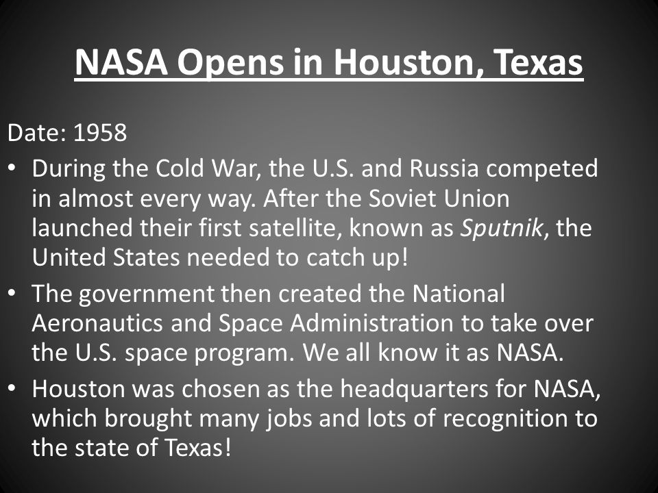 NASA Opens in Houston, Texas Date: 1958 During the Cold War, the U.S. and Russia competed in almost every way. After the Soviet Union launched their f