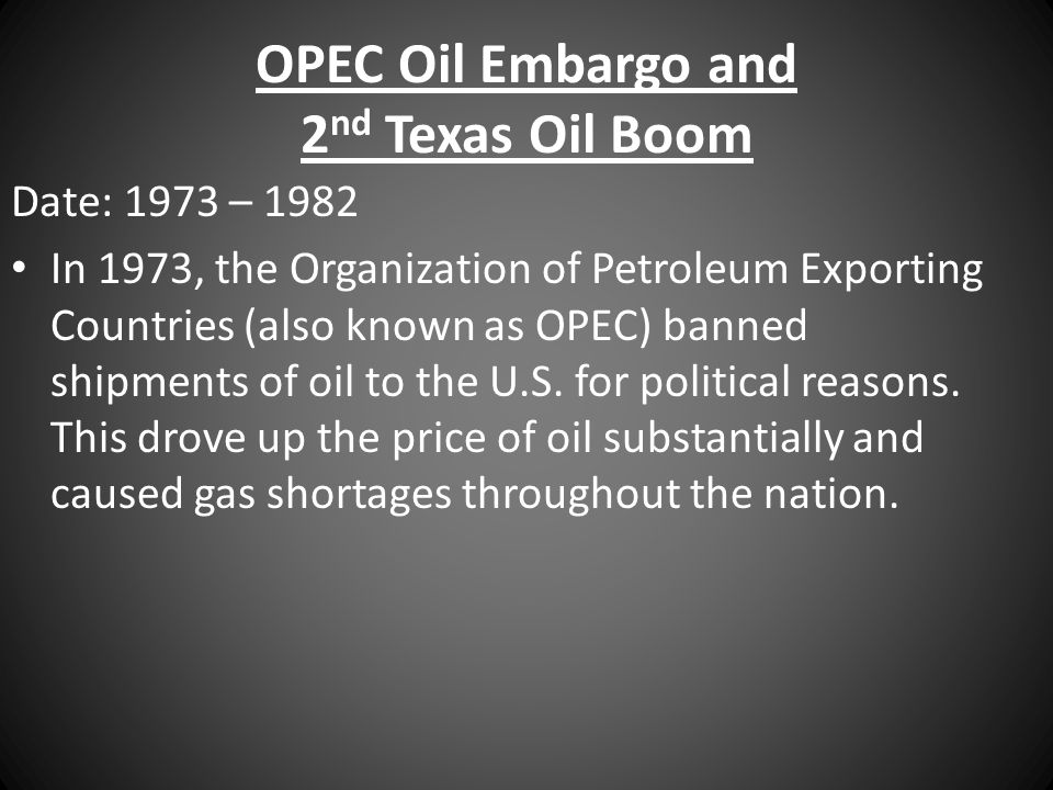 OPEC Oil Embargo and 2 nd Texas Oil Boom Date: 1973 – 1982 In 1973, the Organization of Petroleum Exporting Countries (also known as OPEC) banned shipments of oil to the U.S.