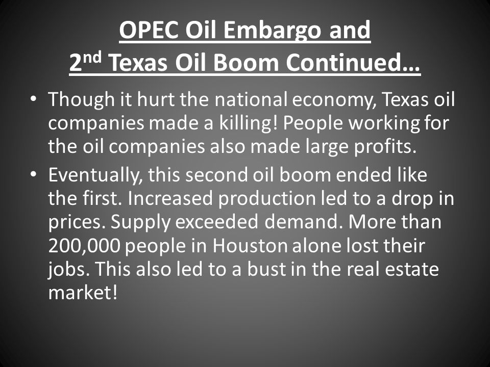 OPEC Oil Embargo and 2 nd Texas Oil Boom Continued… Though it hurt the national economy, Texas oil companies made a killing! People working for the oi