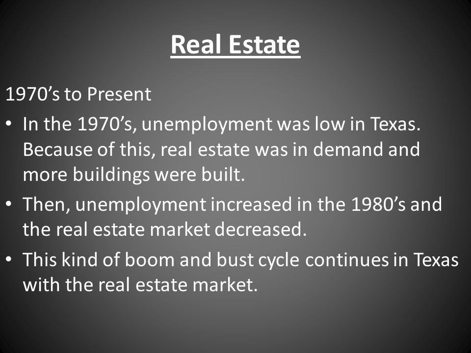 Real Estate 1970's to Present In the 1970's, unemployment was low in Texas. Because of this, real estate was in demand and more buildings were built.
