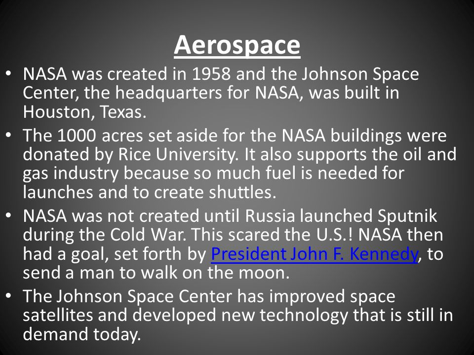 Aerospace NASA was created in 1958 and the Johnson Space Center, the headquarters for NASA, was built in Houston, Texas. The 1000 acres set aside for