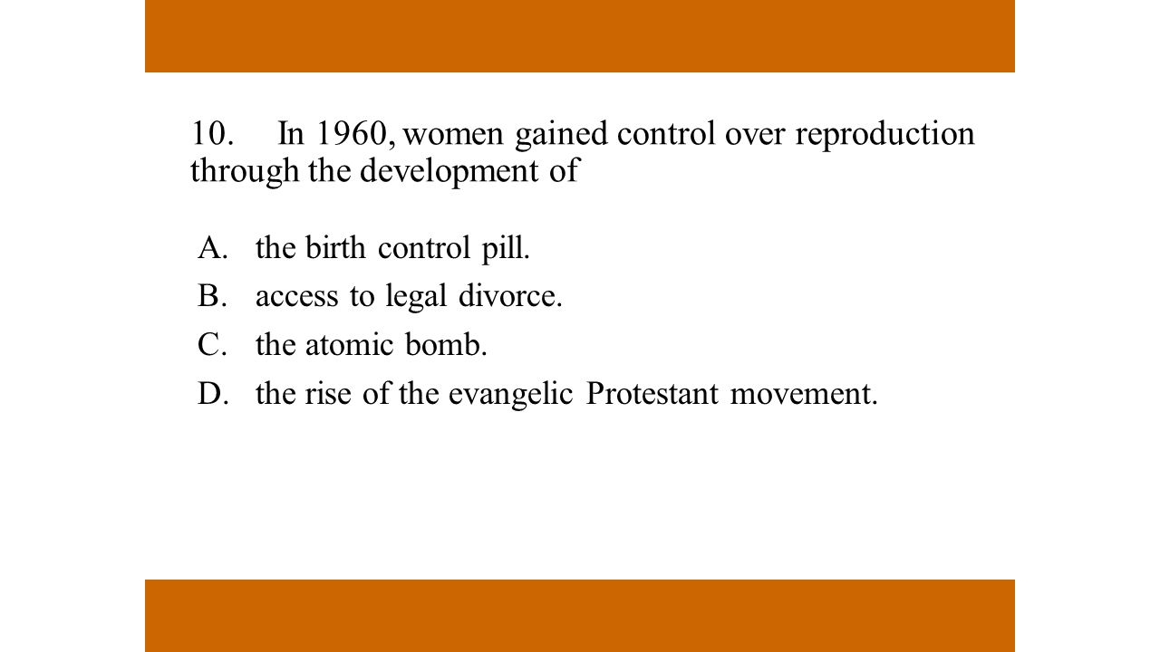 10.In 1960, women gained control over reproduction through the development of A.the birth control pill. B.access to legal divorce. C.the atomic bomb.