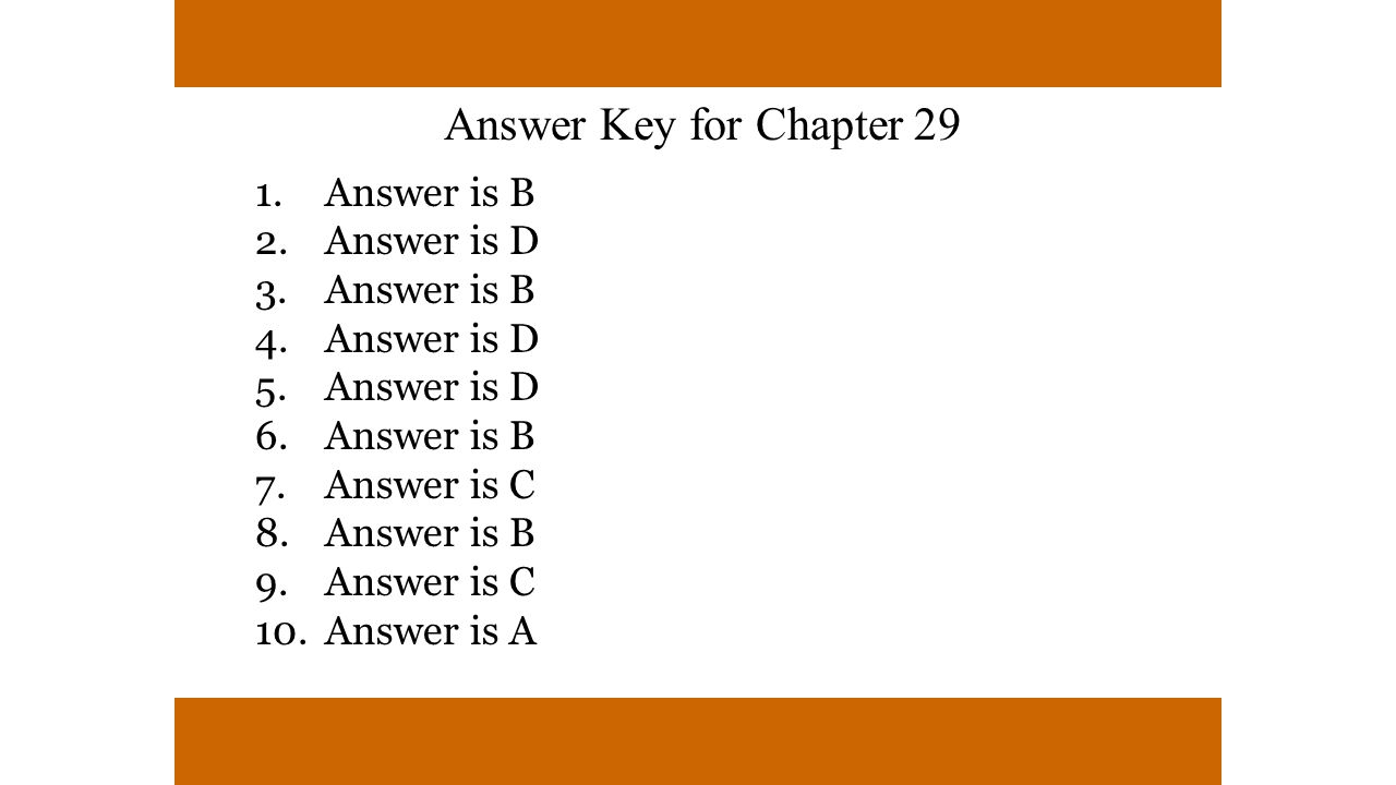 Answer Key for Chapter 29 1.Answer is B 2.Answer is D 3.Answer is B 4.Answer is D 5.Answer is D 6.Answer is B 7.Answer is C 8.Answer is B 9.Answer is