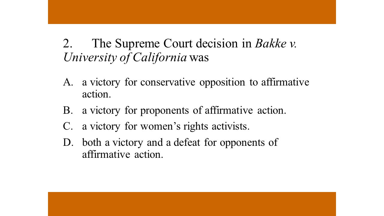 2.The Supreme Court decision in Bakke v. University of California was A.a victory for conservative opposition to affirmative action. B.a victory for p