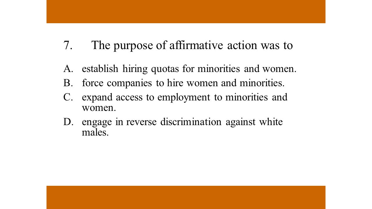 7.The purpose of affirmative action was to A.establish hiring quotas for minorities and women. B.force companies to hire women and minorities. C.expan