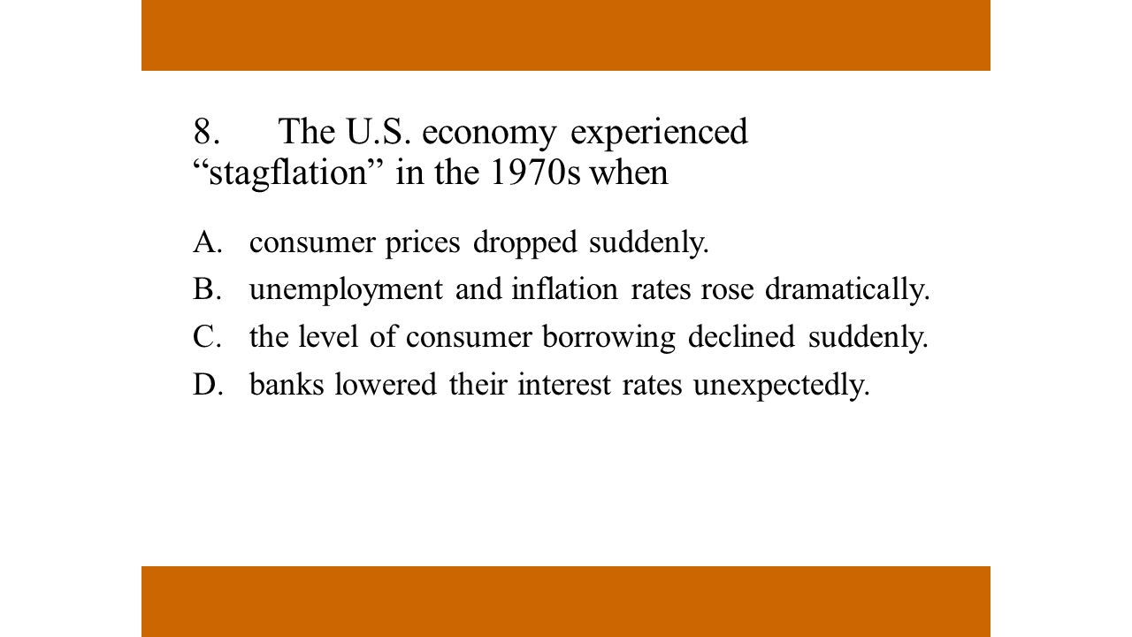 "8.The U.S. economy experienced ""stagflation"" in the 1970s when A.consumer prices dropped suddenly. B.unemployment and inflation rates rose dramaticall"