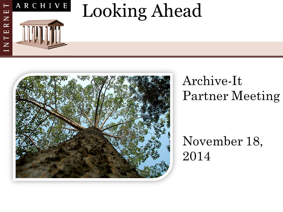 Looking Ahead Archive-It Partner Meeting November 18, 2014