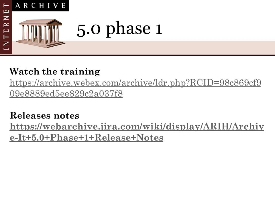 5.0 phase 1 Watch the training https://archive.webex.com/archive/ldr.php RCID=98c869cf9 09e8889ed5ee829c2a037f8 Releases notes https://webarchive.jira.com/wiki/display/ARIH/Archiv e-It+5.0+Phase+1+Release+Notes