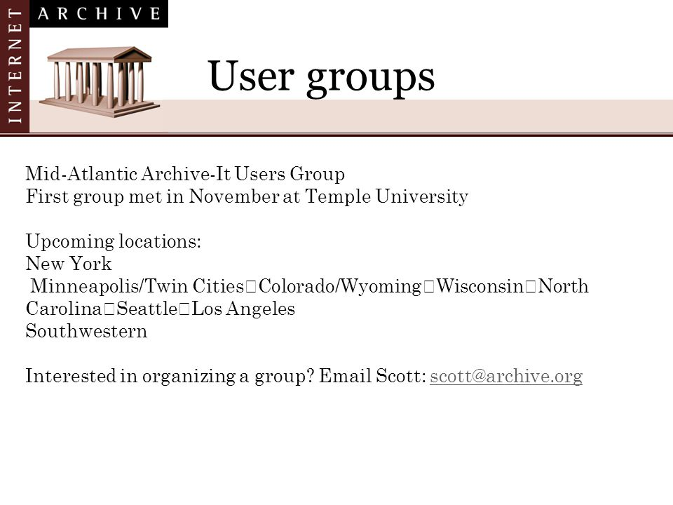 User groups Mid-Atlantic Archive-It Users Group First group met in November at Temple University Upcoming locations: New York Minneapolis/Twin Cities Colorado/Wyoming Wisconsin North Carolina Seattle Los Angeles Southwestern Interested in organizing a group.