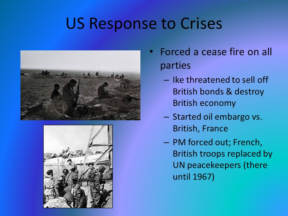 US Response to Crises Forced a cease fire on all parties – Ike threatened to sell off British bonds & destroy British economy – Started oil embargo vs