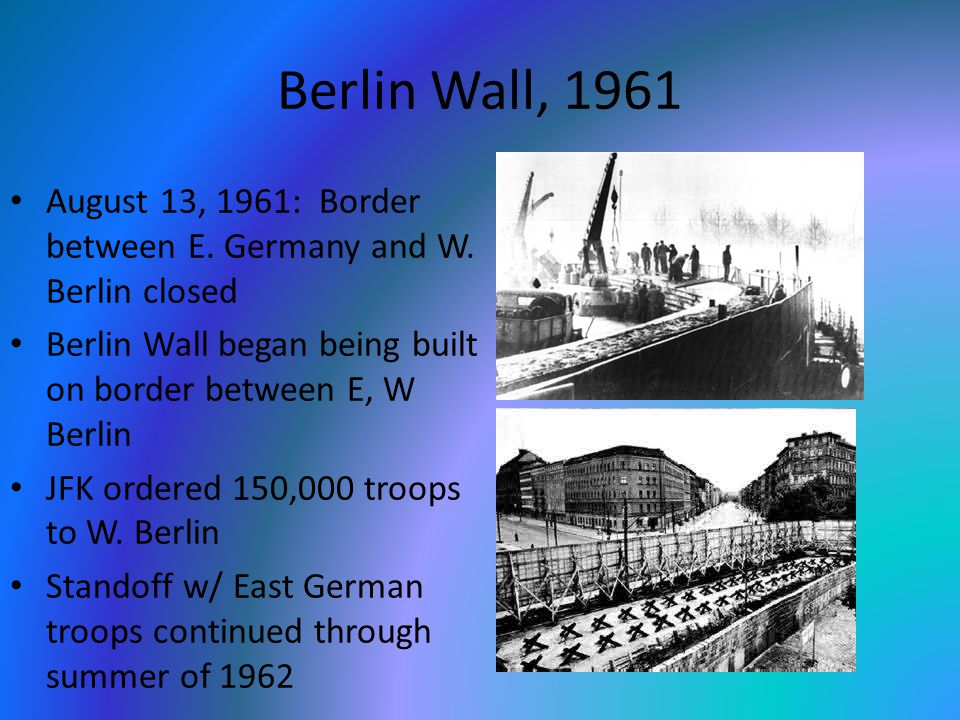 Berlin Wall, 1961 August 13, 1961: Border between E. Germany and W. Berlin closed Berlin Wall began being built on border between E, W Berlin JFK orde