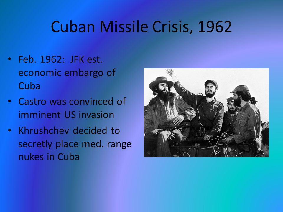 Cuban Missile Crisis, 1962 Feb. 1962: JFK est. economic embargo of Cuba Castro was convinced of imminent US invasion Khrushchev decided to secretly pl