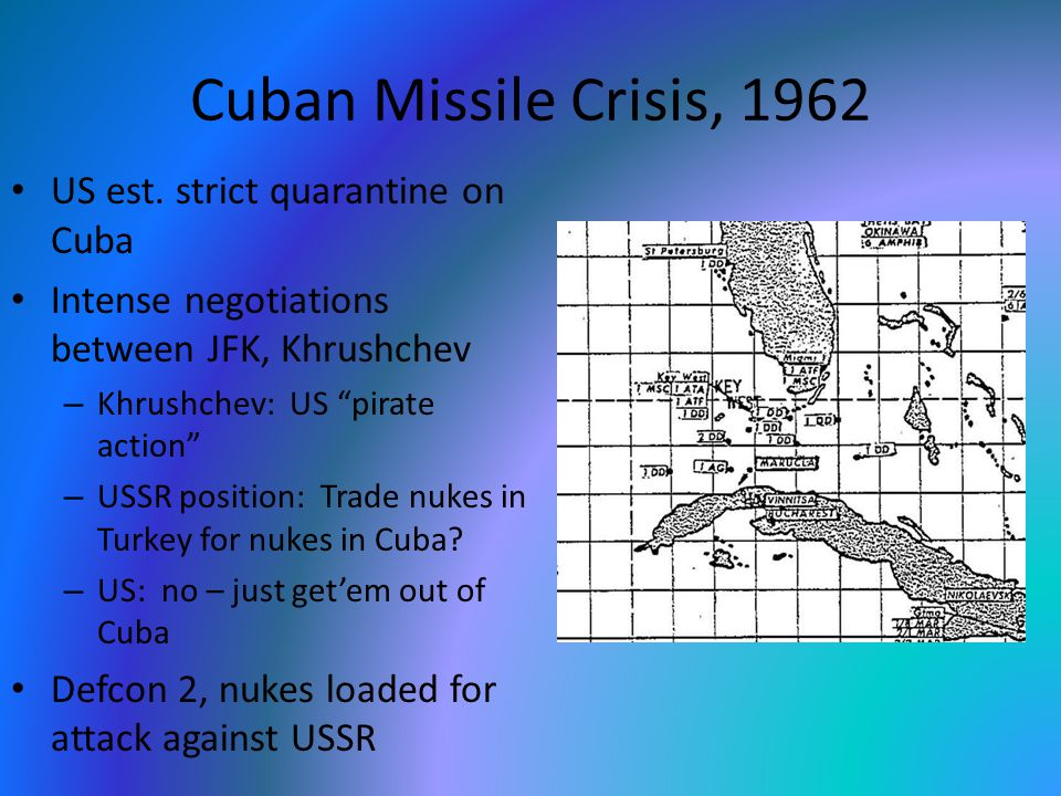 "Cuban Missile Crisis, 1962 US est. strict quarantine on Cuba Intense negotiations between JFK, Khrushchev – Khrushchev: US ""pirate action"" – USSR posi"