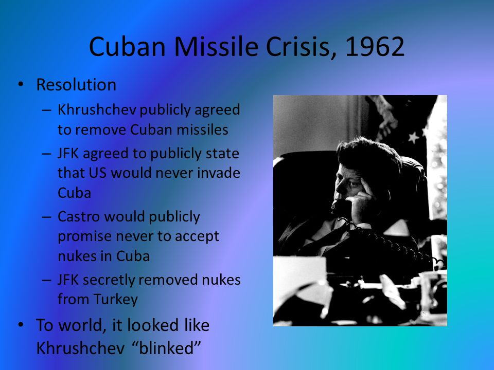 Cuban Missile Crisis, 1962 Resolution – Khrushchev publicly agreed to remove Cuban missiles – JFK agreed to publicly state that US would never invade Cuba – Castro would publicly promise never to accept nukes in Cuba – JFK secretly removed nukes from Turkey To world, it looked like Khrushchev blinked