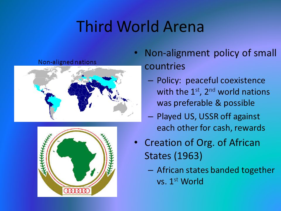 Third World Arena Non-alignment policy of small countries – Policy: peaceful coexistence with the 1 st, 2 nd world nations was preferable & possible – Played US, USSR off against each other for cash, rewards Creation of Org.