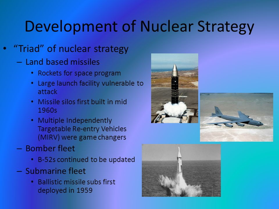 "Development of Nuclear Strategy ""Triad"" of nuclear strategy – Land based missiles Rockets for space program Large launch facility vulnerable to attack"