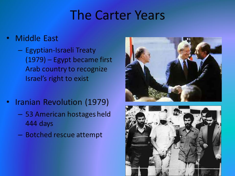 The Carter Years Middle East – Egyptian-Israeli Treaty (1979) – Egypt became first Arab country to recognize Israel's right to exist Iranian Revolution (1979) – 53 American hostages held 444 days – Botched rescue attempt