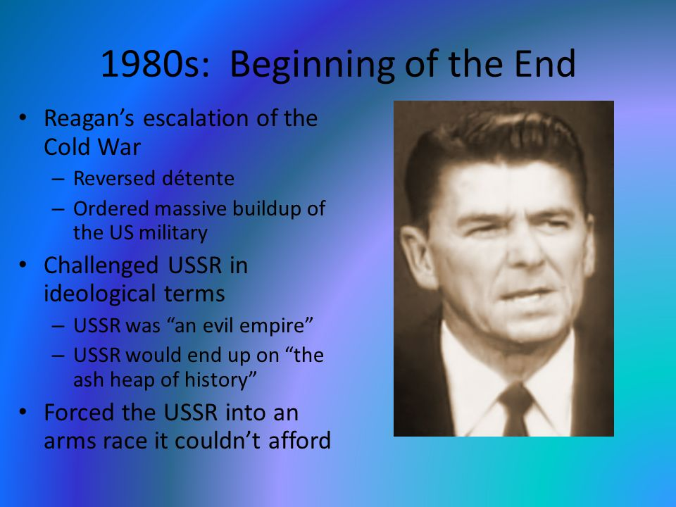 1980s: Beginning of the End Reagan's escalation of the Cold War – Reversed détente – Ordered massive buildup of the US military Challenged USSR in ideological terms – USSR was an evil empire – USSR would end up on the ash heap of history Forced the USSR into an arms race it couldn't afford