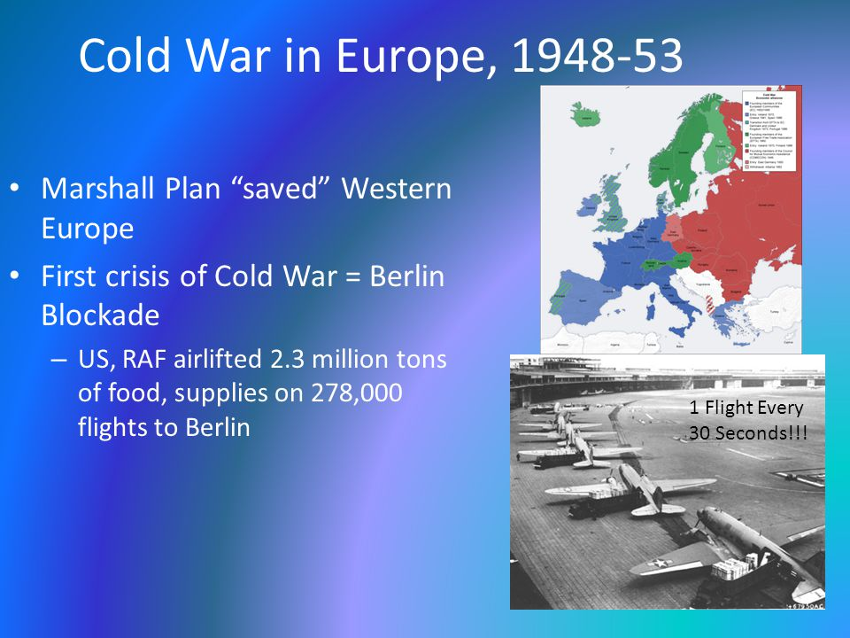 "Cold War in Europe, 1948-53 Marshall Plan ""saved"" Western Europe First crisis of Cold War = Berlin Blockade – US, RAF airlifted 2.3 million tons of fo"