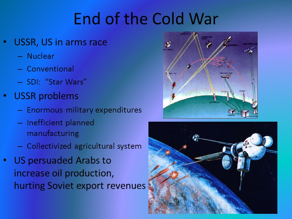 End of the Cold War USSR, US in arms race – Nuclear – Conventional – SDI: Star Wars USSR problems – Enormous military expenditures – Inefficient planned manufacturing – Collectivized agricultural system US persuaded Arabs to increase oil production, hurting Soviet export revenues