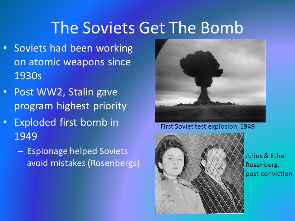 The Soviets Get The Bomb Soviets had been working on atomic weapons since 1930s Post WW2, Stalin gave program highest priority Exploded first bomb in