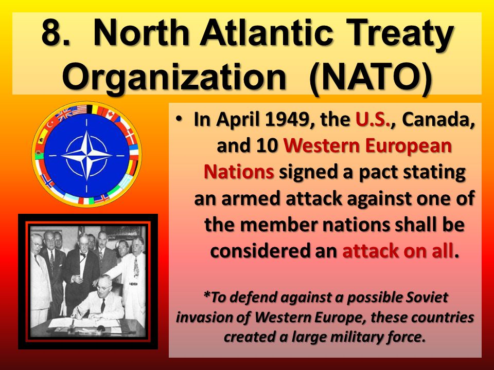 8. North Atlantic Treaty Organization (NATO) In April 1949, the U.S., Canada, and 10 Western European Nations signed a pact stating an armed attack ag