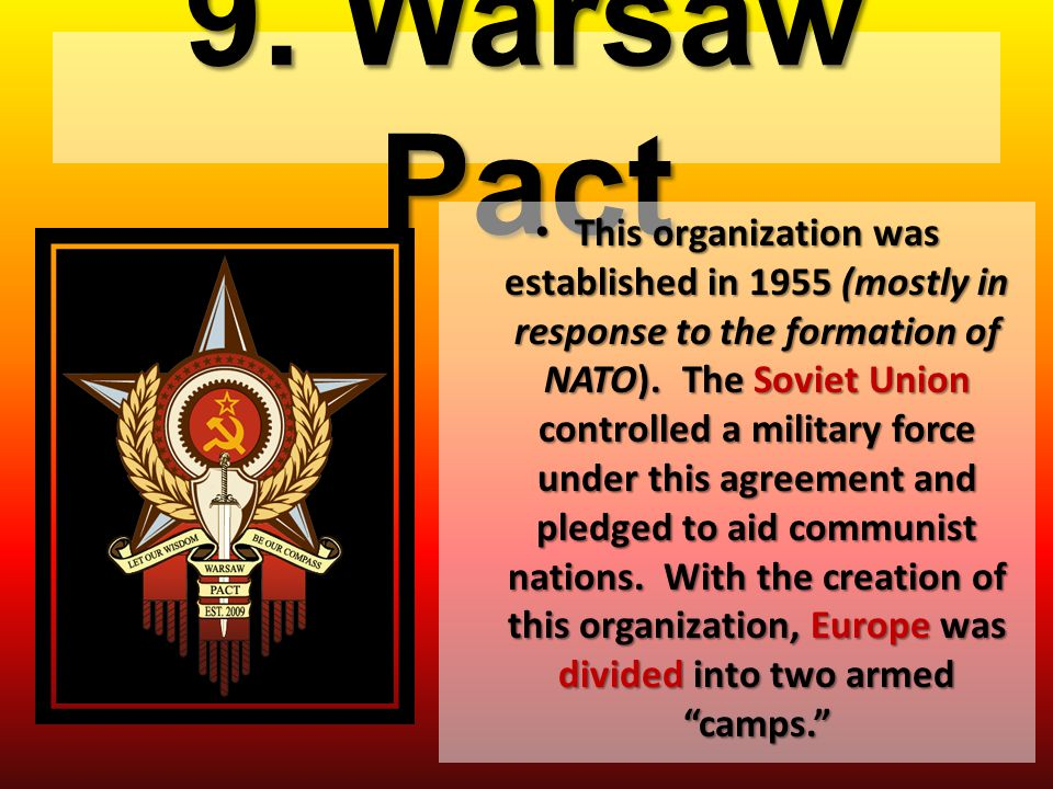 9. Warsaw Pact This organization was established in 1955 (mostly in response to the formation of NATO). The Soviet Union controlled a military force u