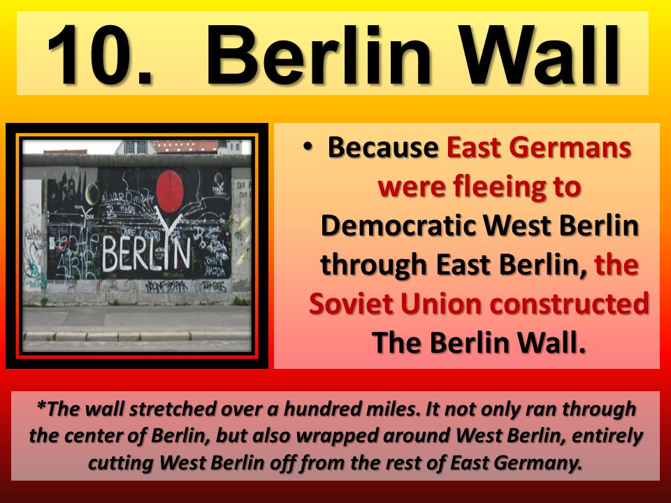 10. Berlin Wall Because East Germans were fleeing to Democratic West Berlin through East Berlin, the Soviet Union constructed The Berlin Wall. Because